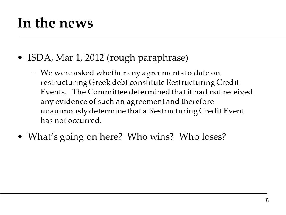 In the news ISDA, Mar 1, 2012 (rough paraphrase) –We were asked whether any agreements to date on restructuring Greek debt constitute Restructuring Cr