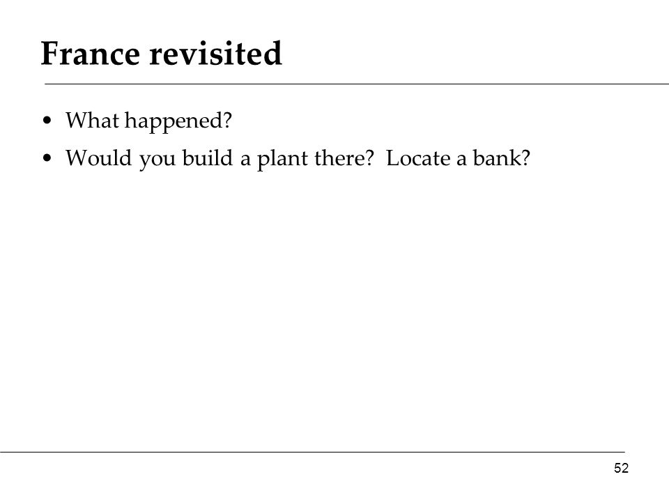 France revisited What happened? Would you build a plant there? Locate a bank? 52