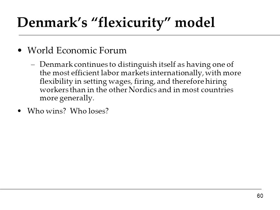 Denmark's flexicurity model World Economic Forum –Denmark continues to distinguish itself as having one of the most efficient labor markets internationally, with more flexibility in setting wages, firing, and therefore hiring workers than in the other Nordics and in most countries more generally.