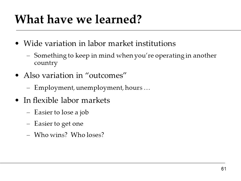 What have we learned? Wide variation in labor market institutions –Something to keep in mind when you're operating in another country Also variation i