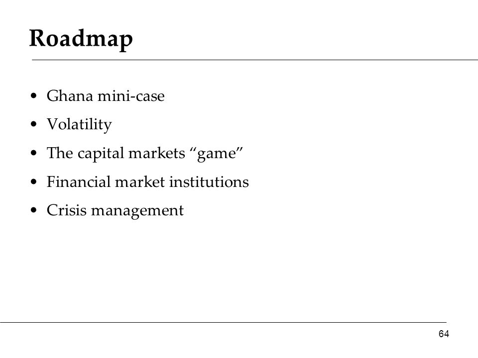 Roadmap Ghana mini-case Volatility The capital markets game Financial market institutions Crisis management 64