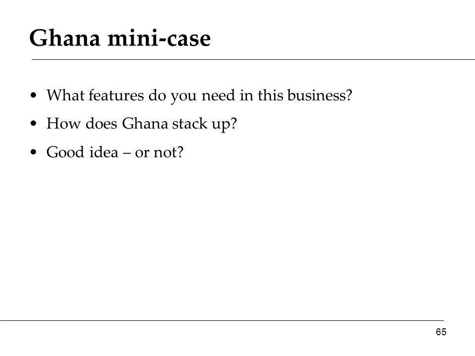 Ghana mini-case What features do you need in this business? How does Ghana stack up? Good idea – or not? 65