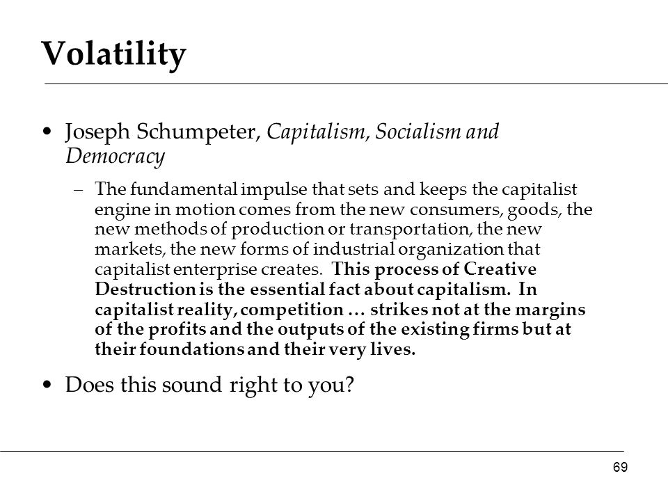 Volatility Joseph Schumpeter, Capitalism, Socialism and Democracy –The fundamental impulse that sets and keeps the capitalist engine in motion comes from the new consumers, goods, the new methods of production or transportation, the new markets, the new forms of industrial organization that capitalist enterprise creates.