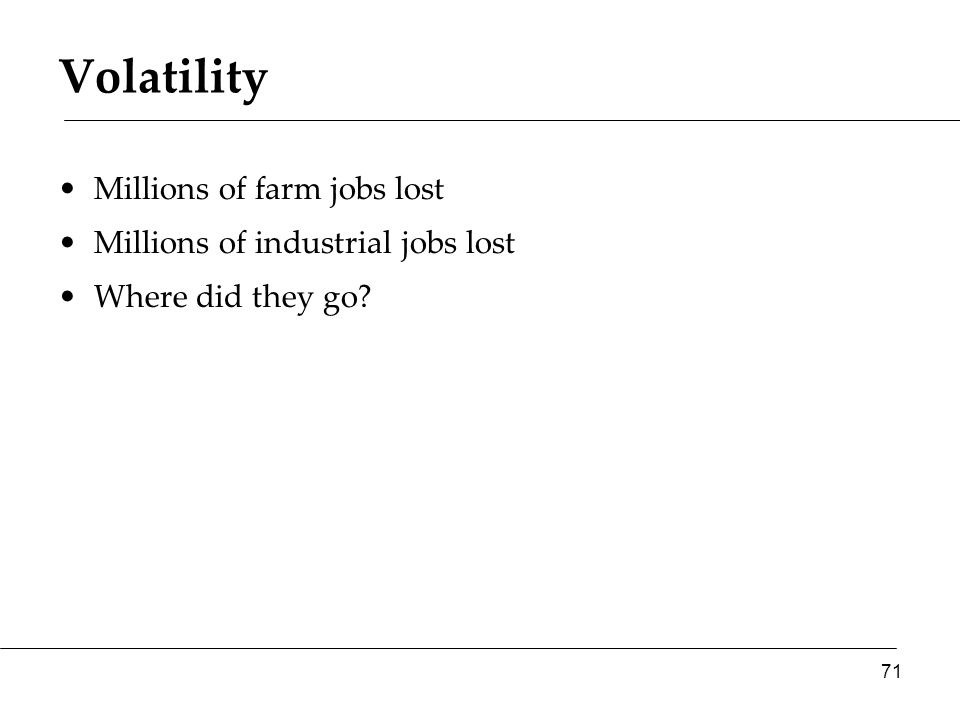 Volatility Millions of farm jobs lost Millions of industrial jobs lost Where did they go? 71