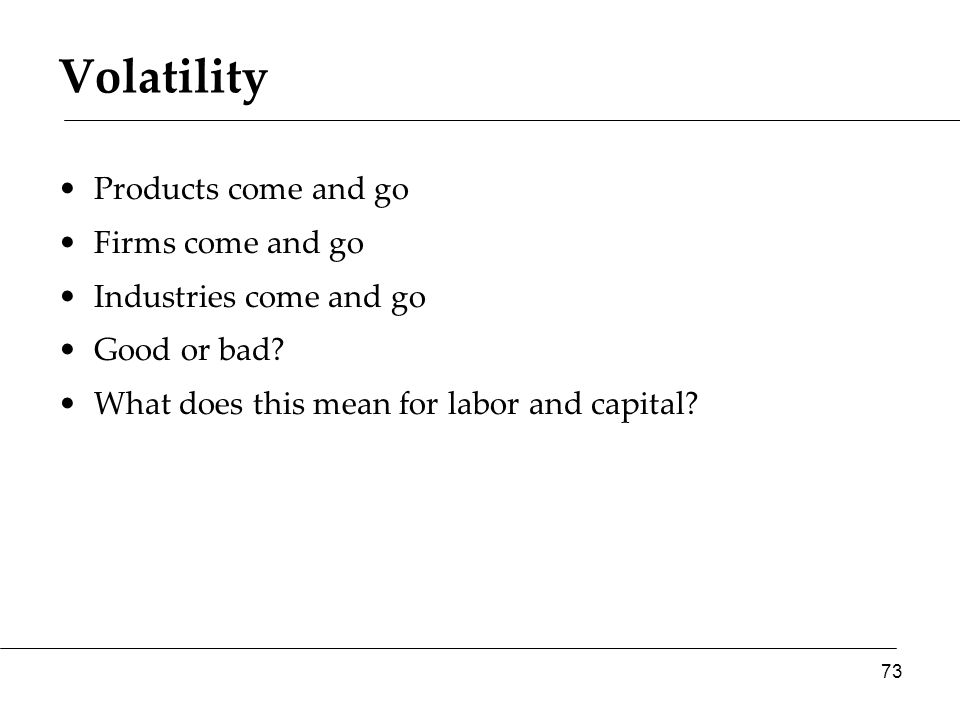 Volatility Products come and go Firms come and go Industries come and go Good or bad? What does this mean for labor and capital? 73