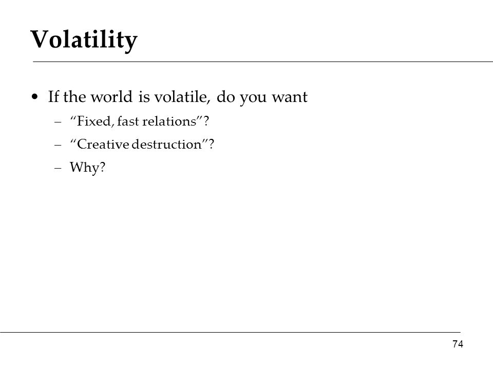 """Volatility If the world is volatile, do you want –""""Fixed, fast relations""""? –""""Creative destruction""""? –Why? 74"""