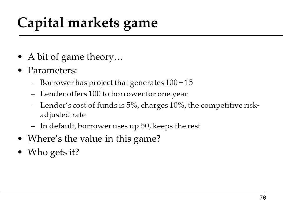 A bit of game theory… Parameters: –Borrower has project that generates 100 + 15 –Lender offers 100 to borrower for one year –Lender's cost of funds is 5%, charges 10%, the competitive risk- adjusted rate –In default, borrower uses up 50, keeps the rest Where's the value in this game.