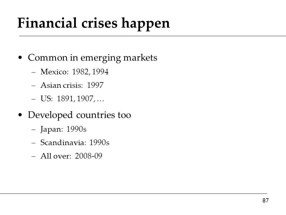 Financial crises happen Common in emerging markets –Mexico: 1982, 1994 –Asian crisis: 1997 –US: 1891, 1907, … Developed countries too –Japan: 1990s –S