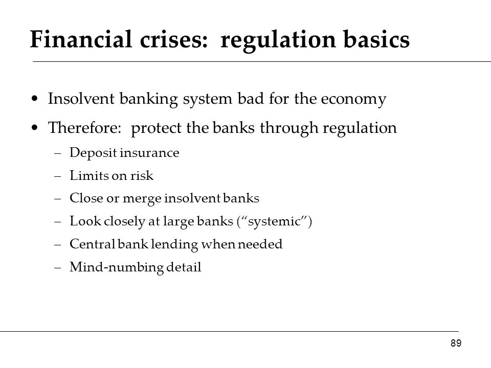 Financial crises: regulation basics Insolvent banking system bad for the economy Therefore: protect the banks through regulation –Deposit insurance –Limits on risk –Close or merge insolvent banks –Look closely at large banks ( systemic ) –Central bank lending when needed –Mind-numbing detail 89