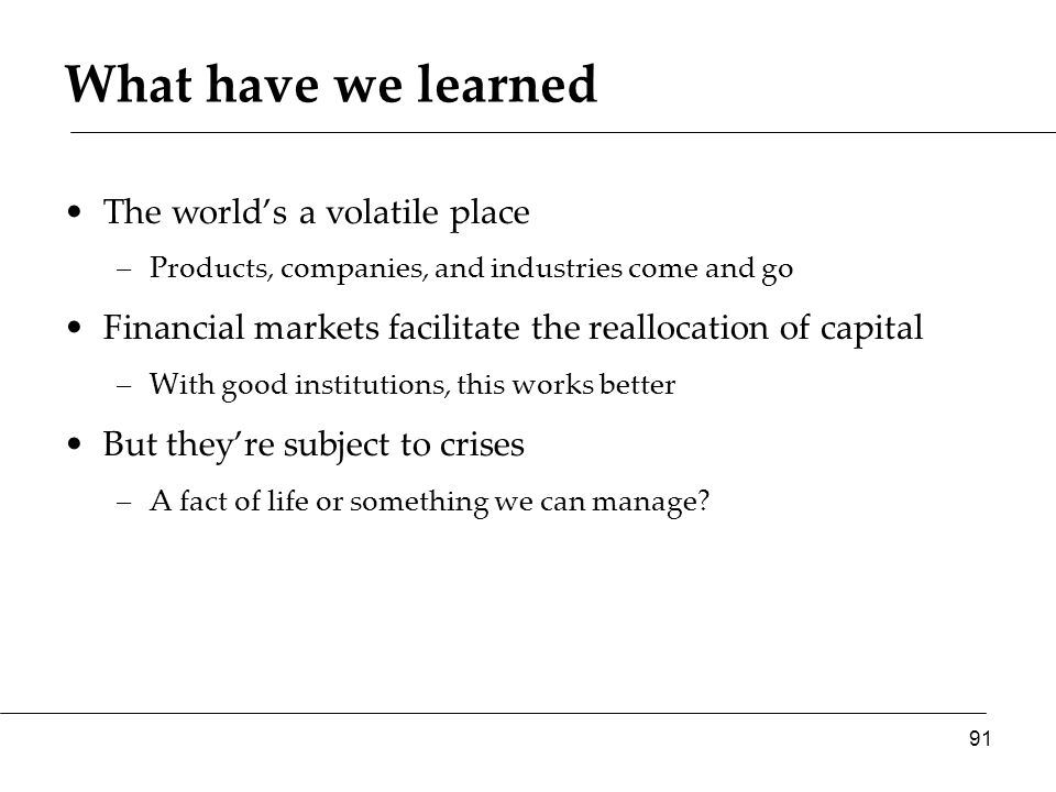 What have we learned The world's a volatile place –Products, companies, and industries come and go Financial markets facilitate the reallocation of capital –With good institutions, this works better But they're subject to crises –A fact of life or something we can manage.