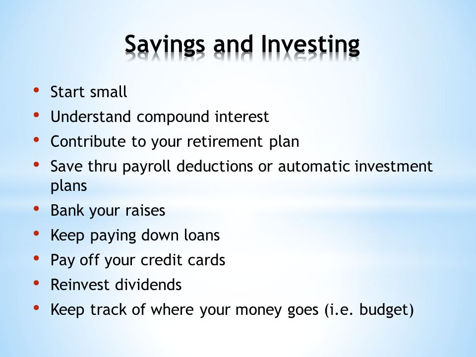 Start small Understand compound interest Contribute to your retirement plan Save thru payroll deductions or automatic investment plans Bank your raises Keep paying down loans Pay off your credit cards Reinvest dividends Keep track of where your money goes (i.e.