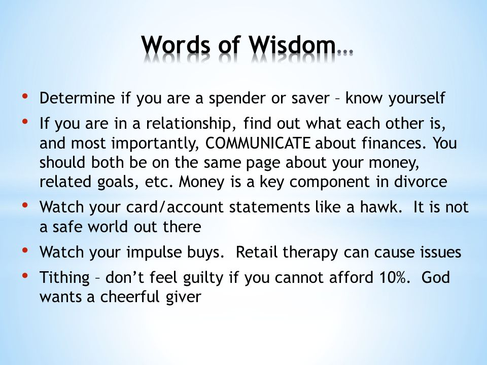 Determine if you are a spender or saver – know yourself If you are in a relationship, find out what each other is, and most importantly, COMMUNICATE a