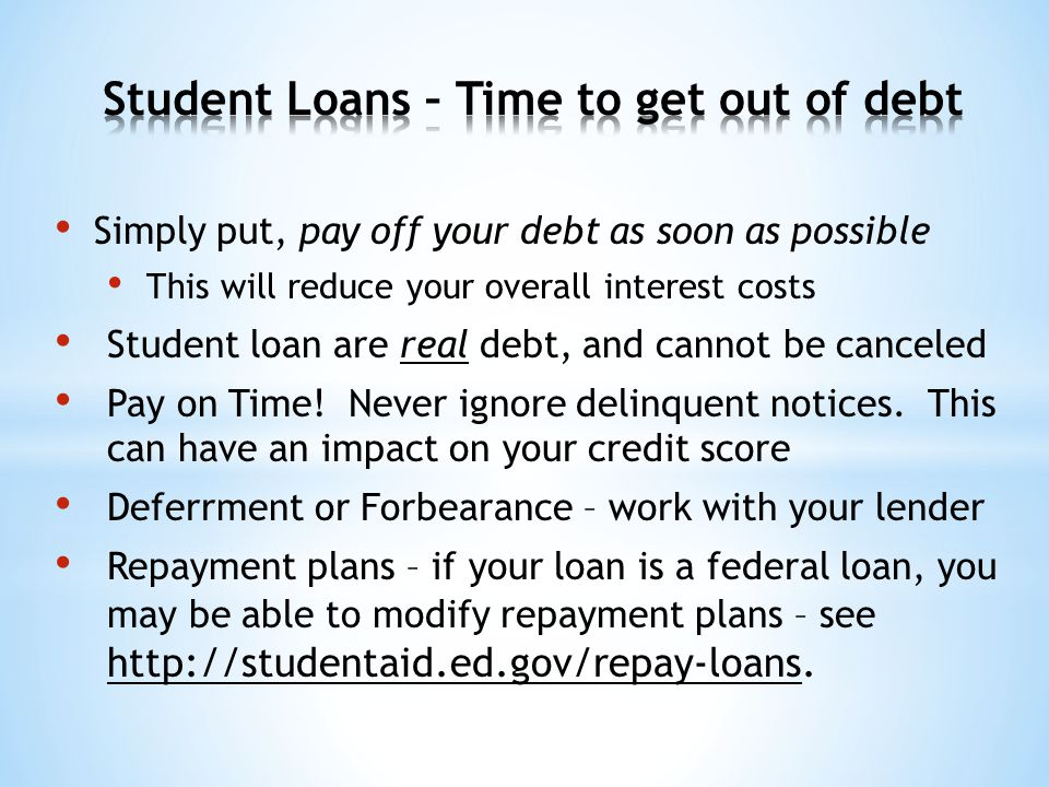 Simply put, pay off your debt as soon as possible This will reduce your overall interest costs Student loan are real debt, and cannot be canceled Pay on Time.