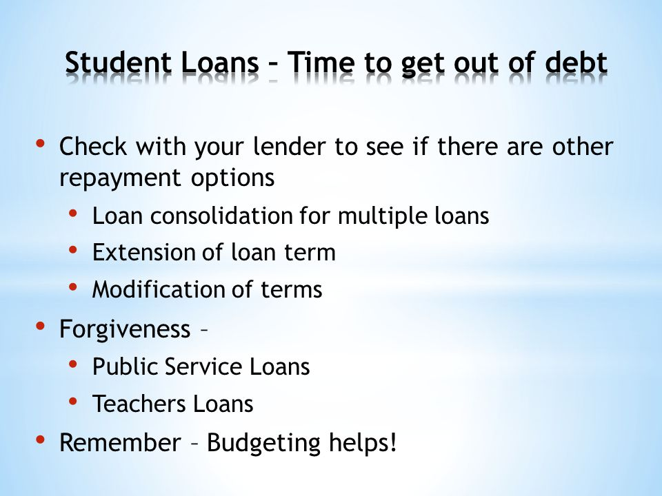 Check with your lender to see if there are other repayment options Loan consolidation for multiple loans Extension of loan term Modification of terms Forgiveness – Public Service Loans Teachers Loans Remember – Budgeting helps!