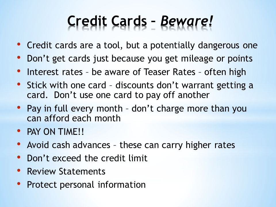 Credit cards are a tool, but a potentially dangerous one Don't get cards just because you get mileage or points Interest rates – be aware of Teaser Rates – often high Stick with one card – discounts don't warrant getting a card.