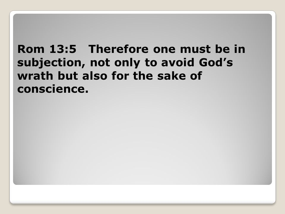 Rom 13:5 Therefore one must be in subjection, not only to avoid God's wrath but also for the sake of conscience.