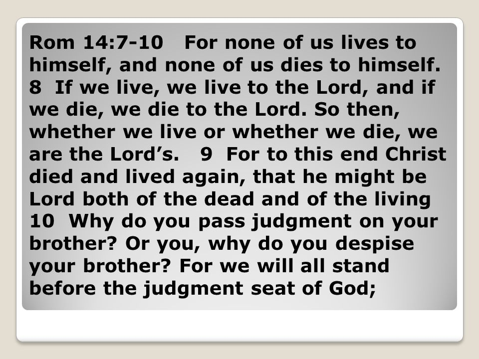 Rom 14:7-10 For none of us lives to himself, and none of us dies to himself.