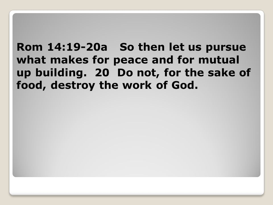 Rom 14:19-20a So then let us pursue what makes for peace and for mutual up building.