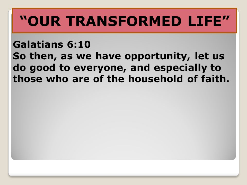 OUR TRANSFORMED LIFE Galatians 6:10 So then, as we have opportunity, let us do good to everyone, and especially to those who are of the household of faith.
