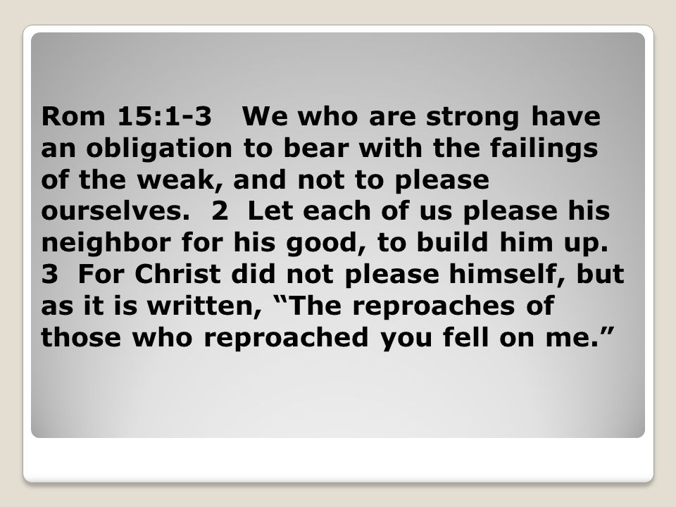 Rom 15:1-3 We who are strong have an obligation to bear with the failings of the weak, and not to please ourselves.
