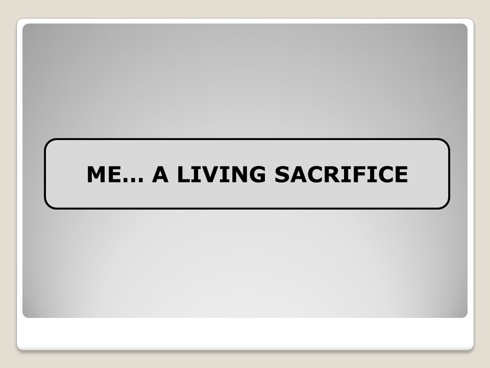 ME… A LIVING SACRIFICE