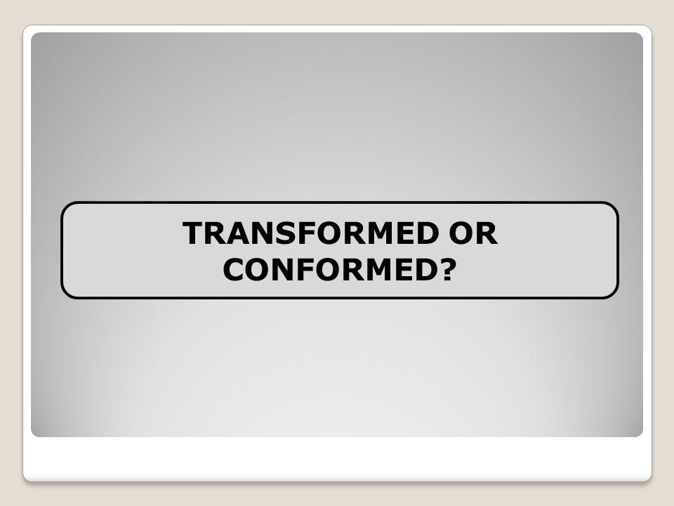 TRANSFORMED OR CONFORMED?
