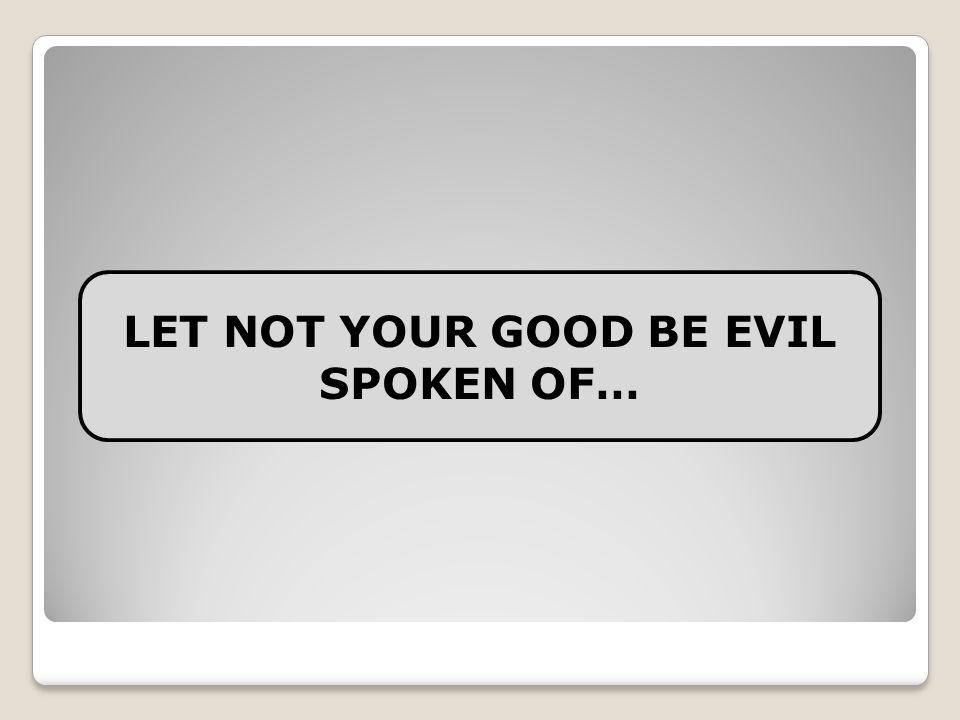 LET NOT YOUR GOOD BE EVIL SPOKEN OF…