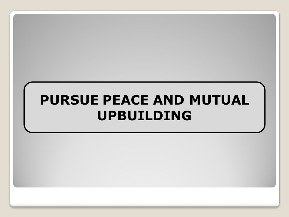 PURSUE PEACE AND MUTUAL UPBUILDING