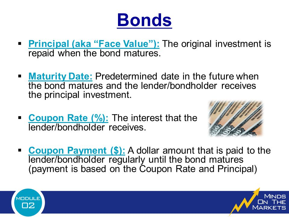 """Bonds  Principal (aka """"Face Value""""): The original investment is repaid when the bond matures.  Maturity Date: Predetermined date in the future when"""