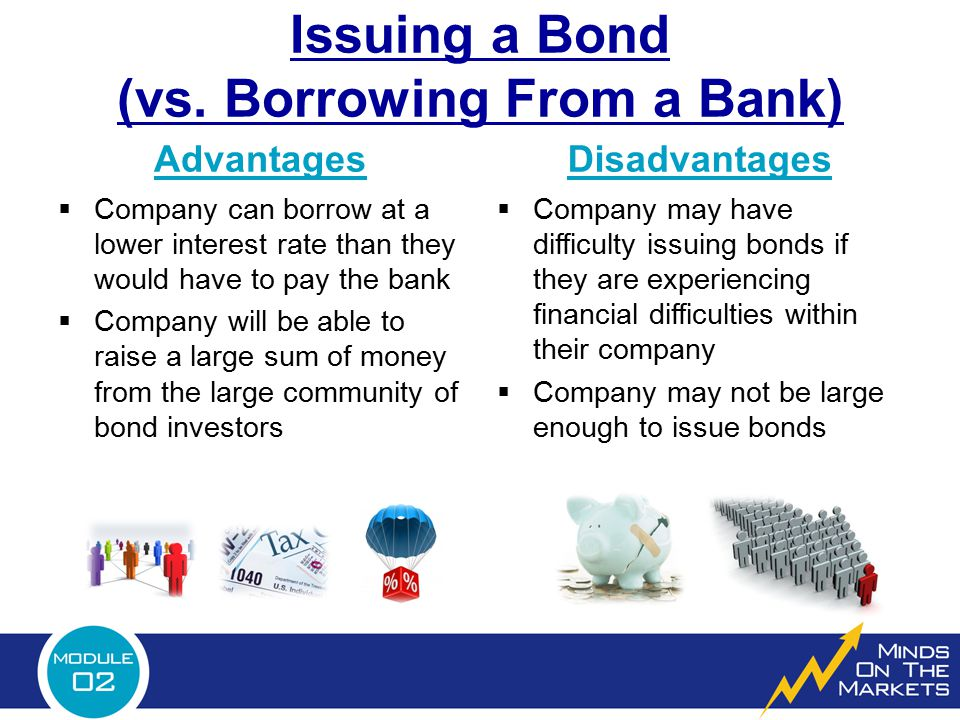 Advantages  Company can borrow at a lower interest rate than they would have to pay the bank  Company will be able to raise a large sum of money fro