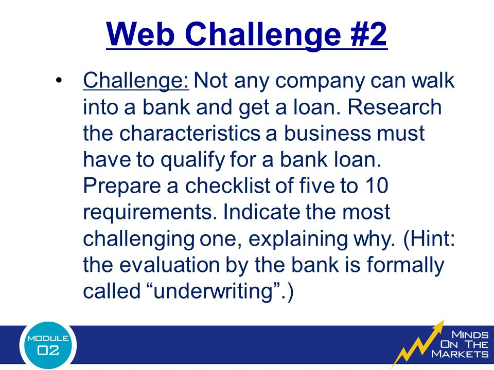 Web Challenge #2 Challenge: Not any company can walk into a bank and get a loan. Research the characteristics a business must have to qualify for a ba