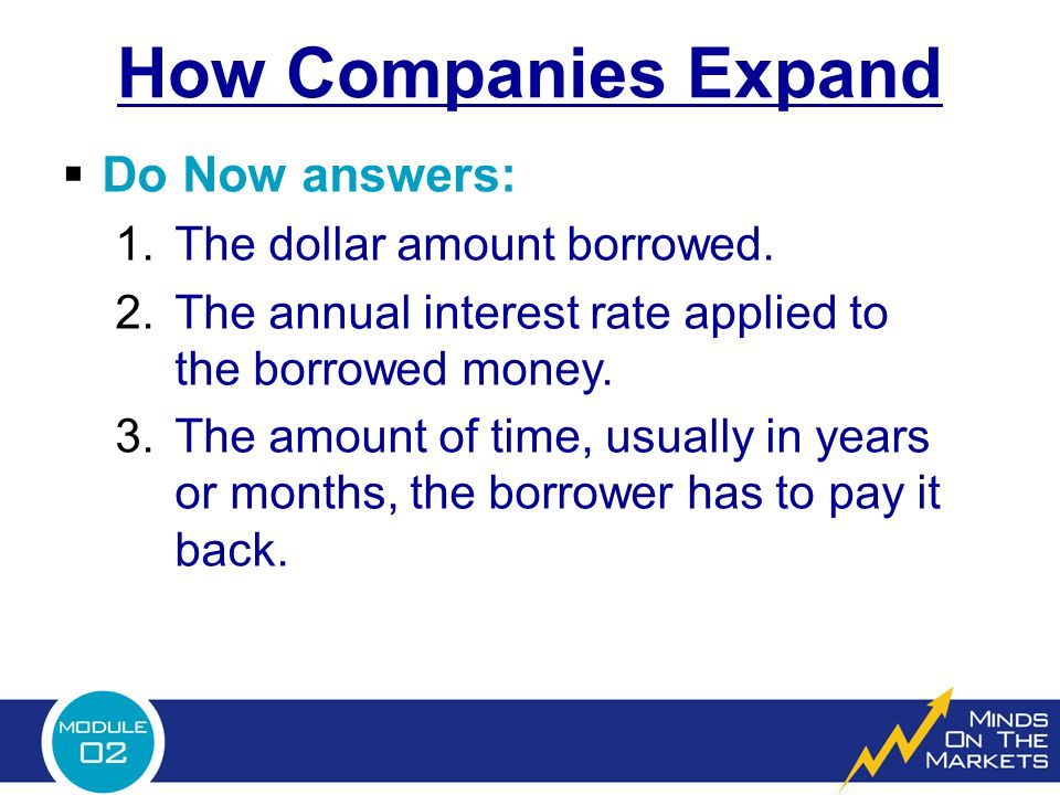 How Companies Expand  Do Now answers: 1.The dollar amount borrowed. 2.The annual interest rate applied to the borrowed money. 3.The amount of time, u