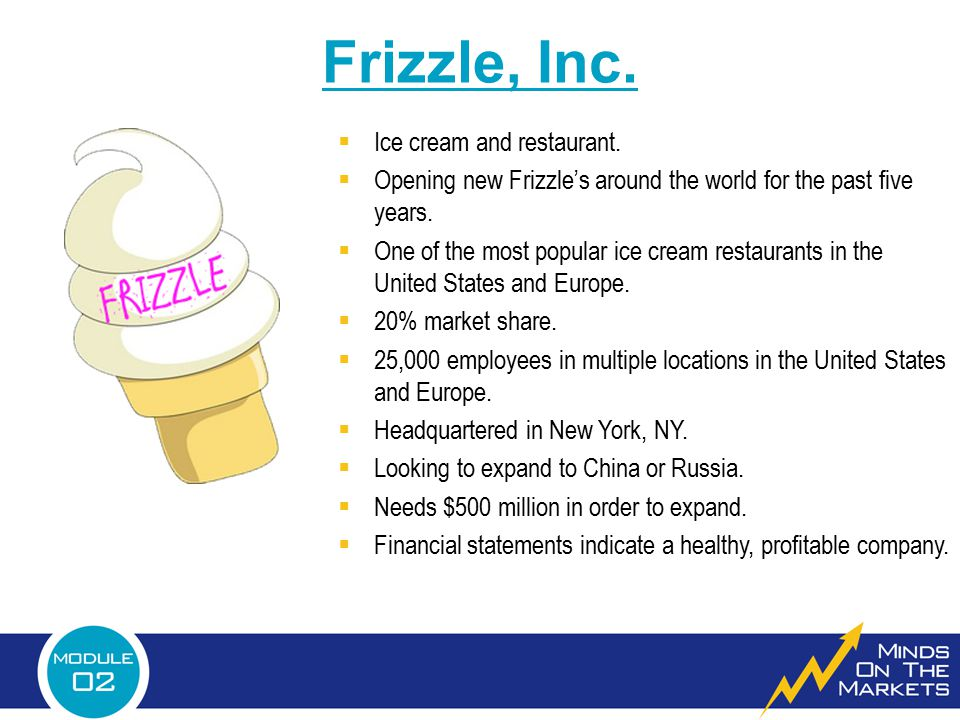  Ice cream and restaurant.  Opening new Frizzle's around the world for the past five years.  One of the most popular ice cream restaurants in the U