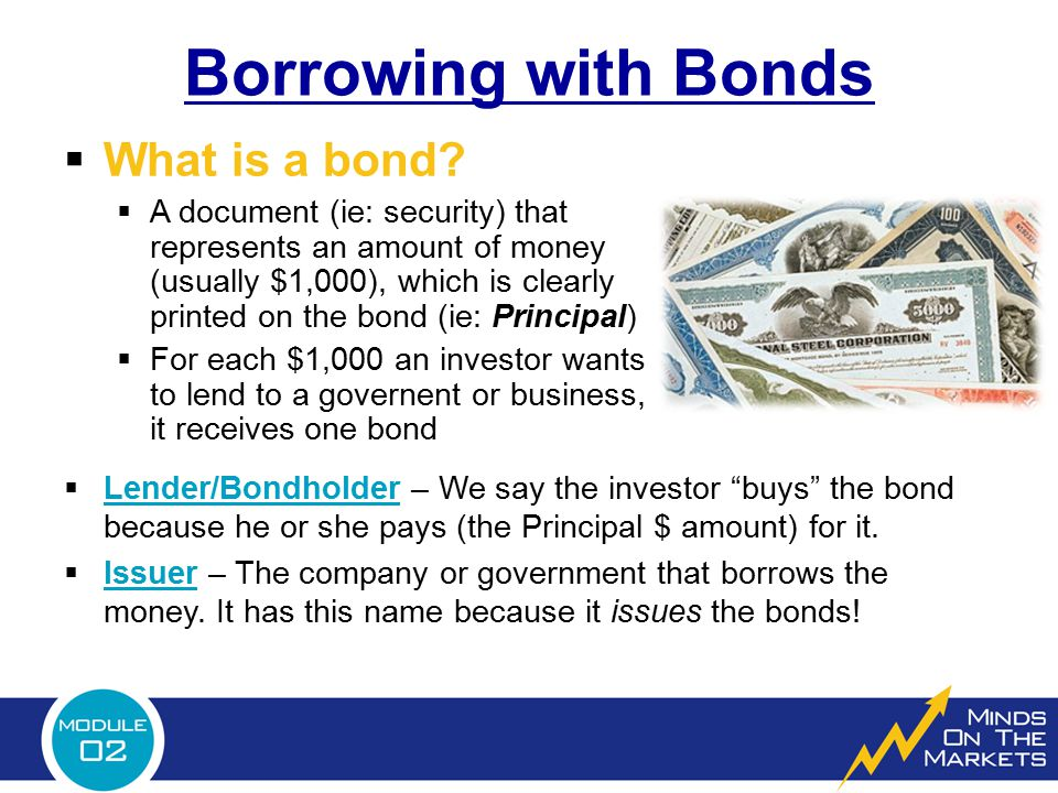  What is a bond?  A document (ie: security) that represents an amount of money (usually $1,000), which is clearly printed on the bond (ie: Principal