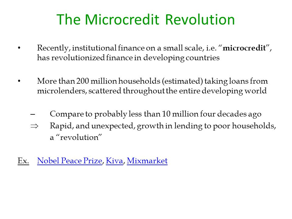 "The Microcredit Revolution Recently, institutional finance on a small scale, i.e. "" microcredit "", has revolutionized finance in developing countries"