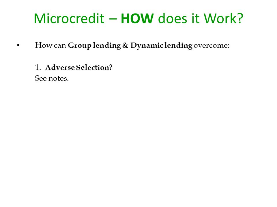 Microcredit – HOW does it Work? How can Group lending & Dynamic lending overcome: 1. Adverse Selection ? See notes.
