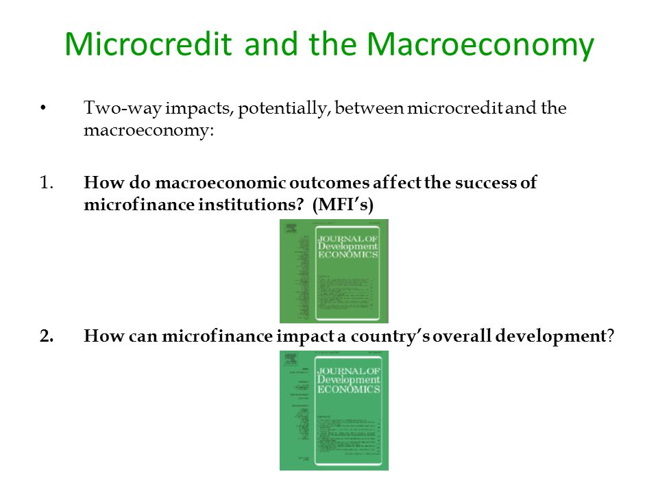 Microcredit and the Macroeconomy Two-way impacts, potentially, between microcredit and the macroeconomy: 1. How do macroeconomic outcomes affect the s