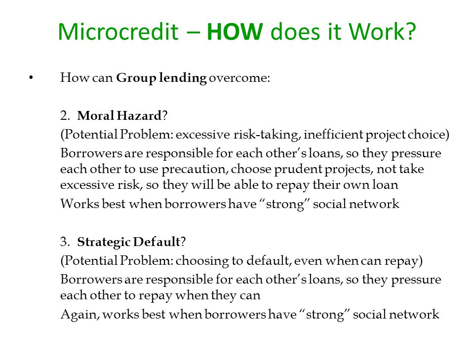 Microcredit – HOW does it Work? How can Group lending overcome: 2. Moral Hazard ? (Potential Problem: excessive risk-taking, inefficient project choic