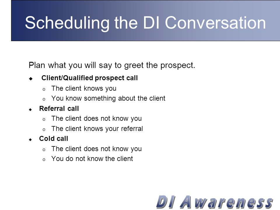 Scheduling the DI Conversation Plan what you will say to greet the prospect.