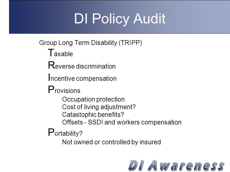 DI Policy Audit Group Long Term Disability (TRIPP) T axable R everse discrimination I ncentive compensation P rovisions Occupation protection Cost of living adjustment.