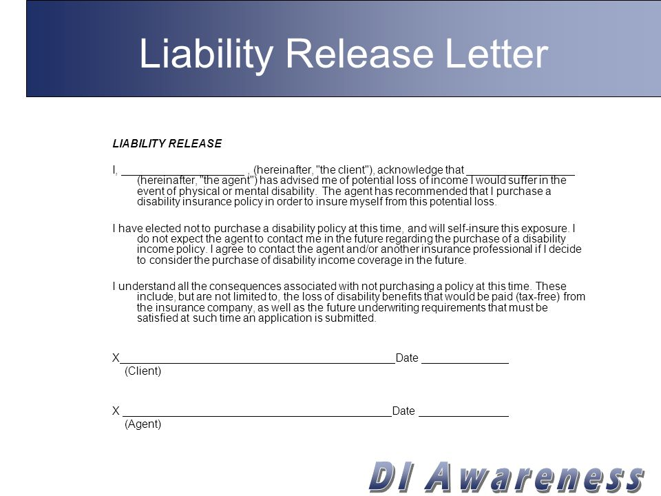 Liability Release Letter LIABILITY RELEASE I,, (hereinafter, the client ), acknowledge that (hereinafter, the agent ) has advised me of potential loss of income I would suffer in the event of physical or mental disability.