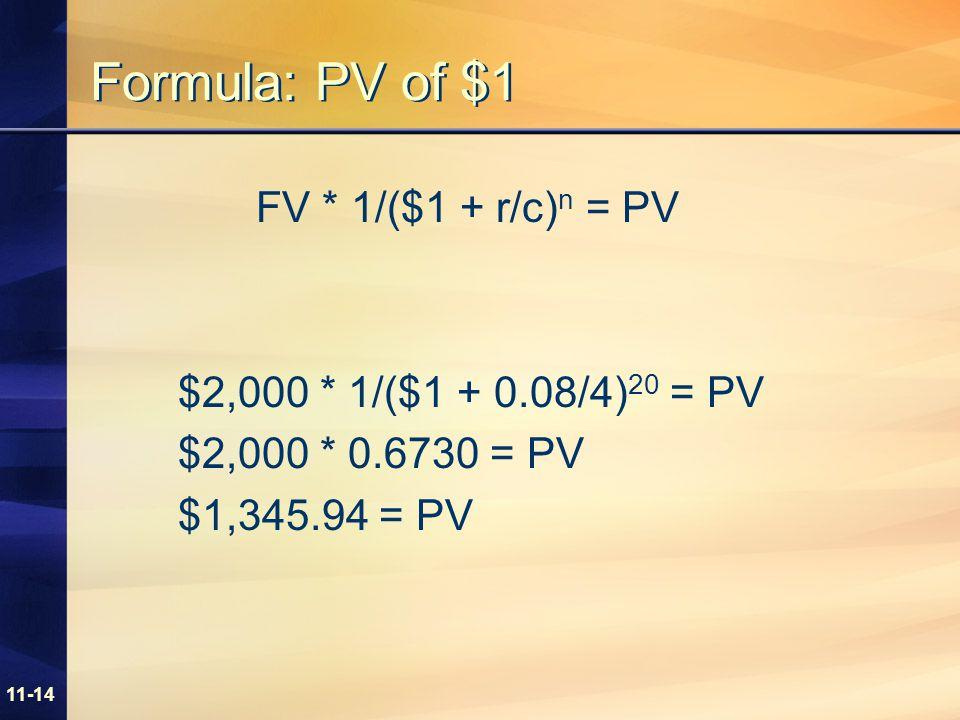 11-14 Formula: PV of $1 FV * 1/($1 + r/c) n = PV $2,000 * 1/($1 + 0.08/4) 20 = PV $2,000 * 0.6730 = PV $1,345.94 = PV