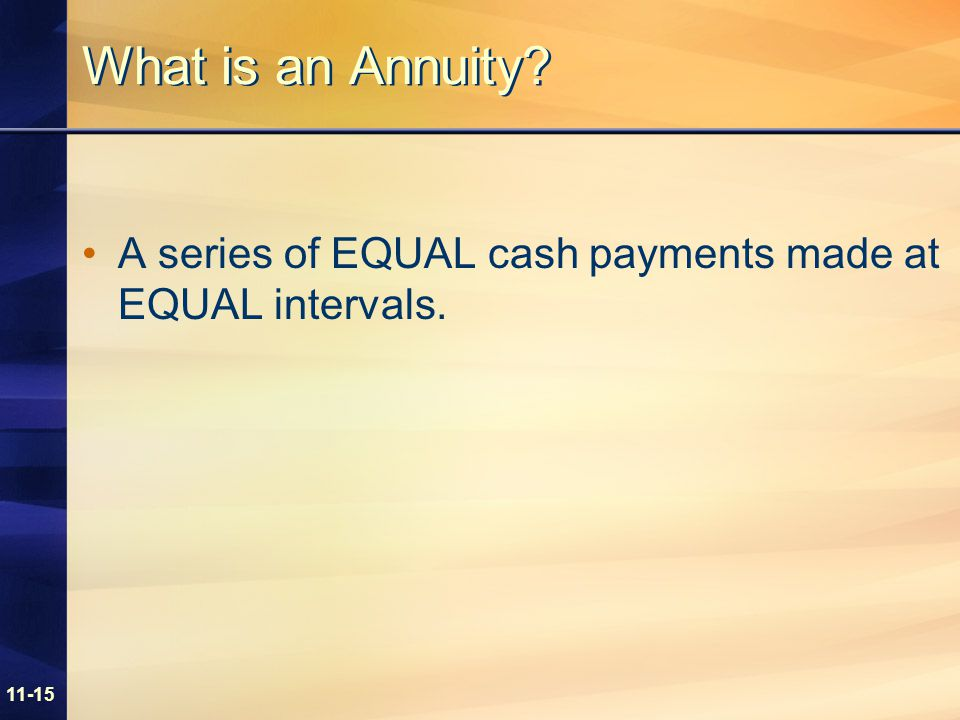 11-15 What is an Annuity? A series of EQUAL cash payments made at EQUAL intervals.