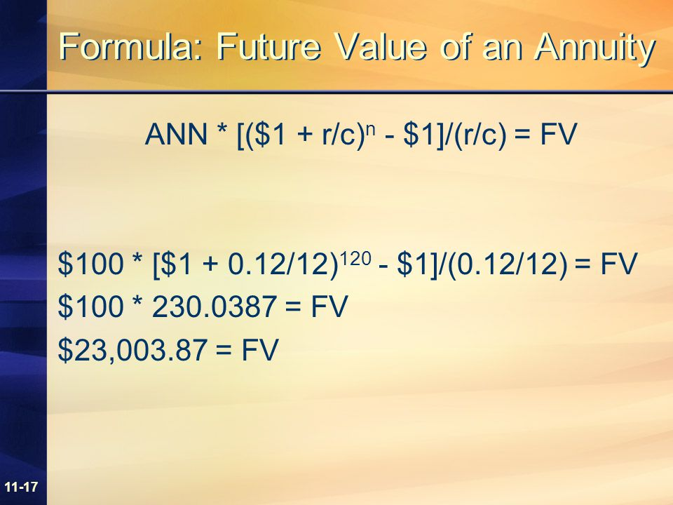 11-17 Formula: Future Value of an Annuity ANN * [($1 + r/c) n - $1]/(r/c) = FV $100 * [$1 + 0.12/12) 120 - $1]/(0.12/12) = FV $100 * 230.0387 = FV $23,003.87 = FV