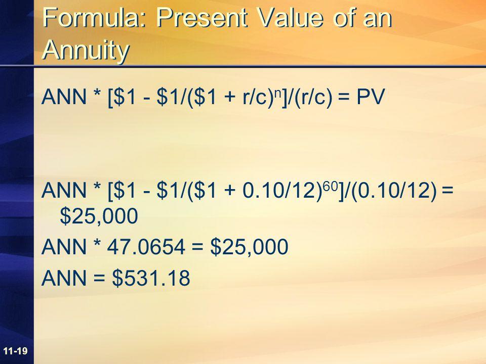 11-19 Formula: Present Value of an Annuity ANN * [$1 - $1/($1 + r/c) n ]/(r/c) = PV ANN * [$1 - $1/($1 + 0.10/12) 60 ]/(0.10/12) = $25,000 ANN * 47.0654 = $25,000 ANN = $531.18