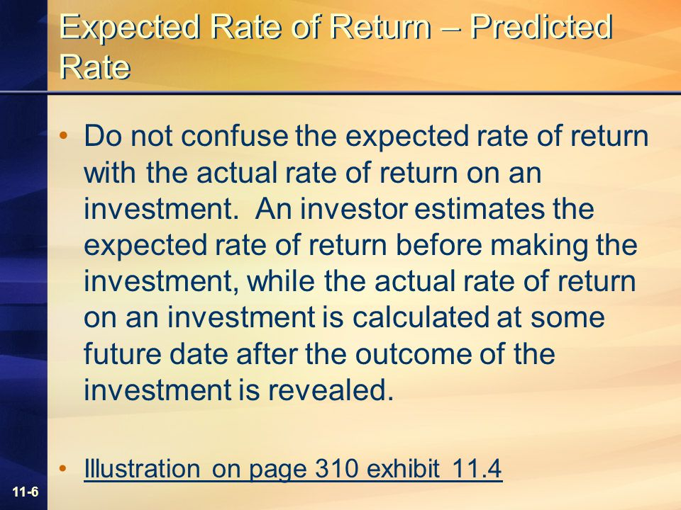 11-6 Expected Rate of Return – Predicted Rate Do not confuse the expected rate of return with the actual rate of return on an investment.