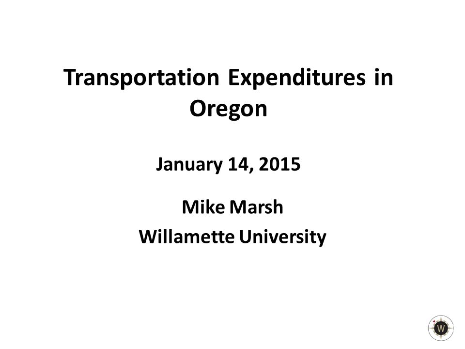 Transportation Expenditures in Oregon January 14, 2015 Mike Marsh Willamette University