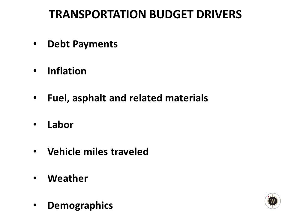 TRANSPORTATION BUDGET DRIVERS Debt Payments Inflation Fuel, asphalt and related materials Labor Vehicle miles traveled Weather Demographics