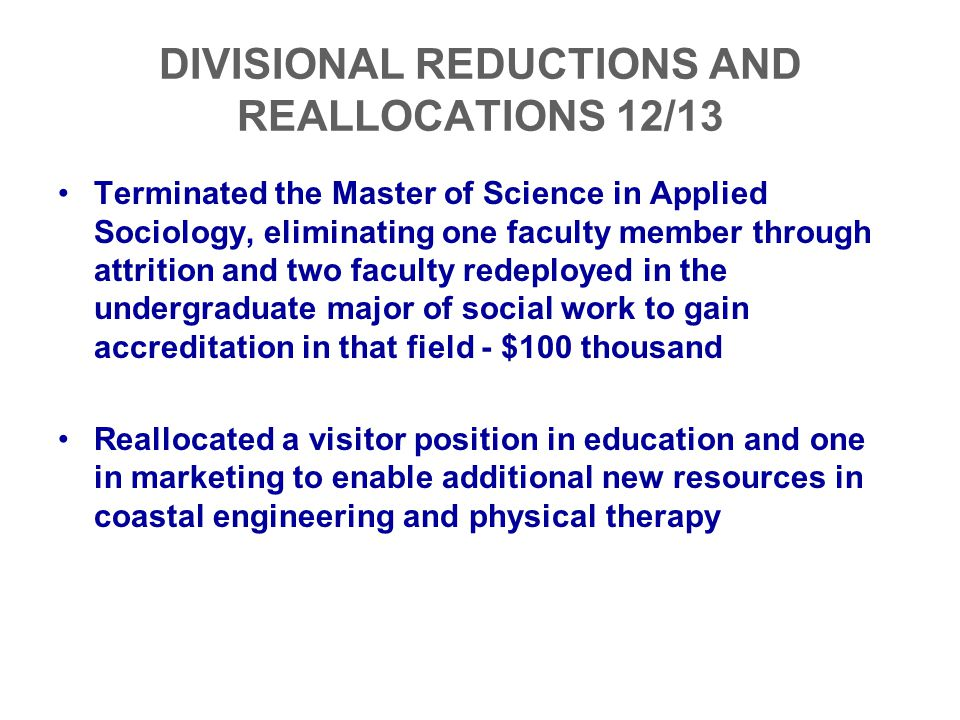 DIVISIONAL REDUCTIONS AND REALLOCATIONS 12/13 Terminated the Master of Science in Applied Sociology, eliminating one faculty member through attrition