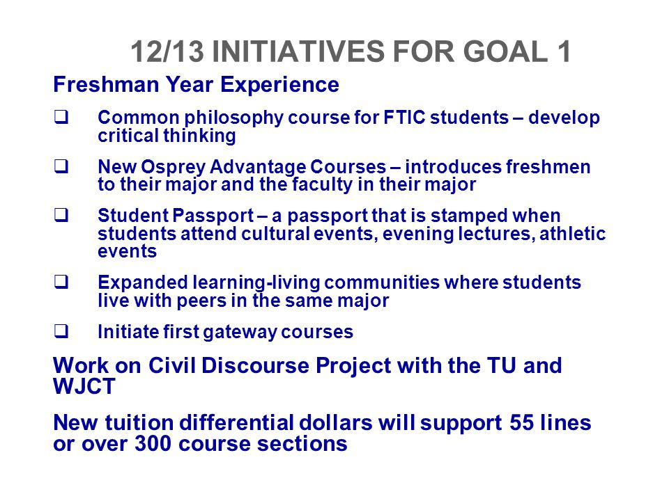 12/13 INITIATIVES FOR GOAL 1 Freshman Year Experience  Common philosophy course for FTIC students – develop critical thinking  New Osprey Advantage